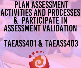 TAEASS401 Plan assessment activities and processes & TAEASS403 Participate in assessment validation